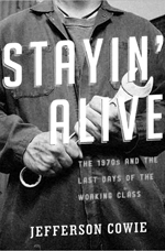 The cover of the book, Stayin' Alive: The 1970s and the Last Days of the Working Class by Jefferson Cowie, with a photo of a working class man holding a wrench