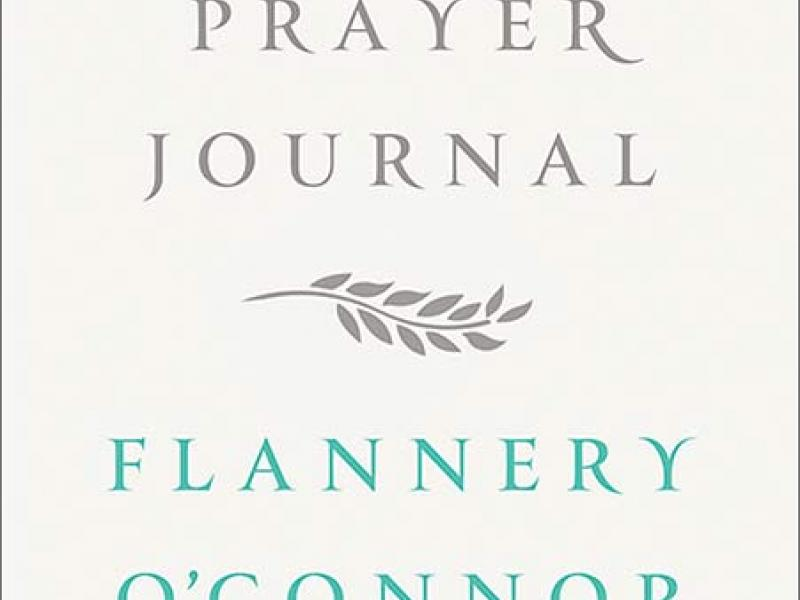 A Prayer Journal By Flannery O'Connor, edited by  W. A. Sessions. Farrar, Straus, and Giroux, 2013. 112p. HB, $18.