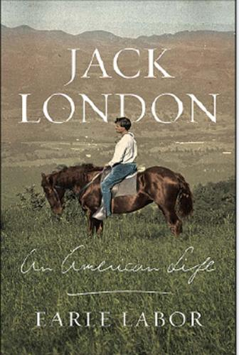Jack London: An American Life. By Earle Labor. Farrar, Dtraus and Giroux, 2013. 480p. HB, $30.