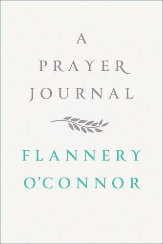 A Prayer Journal By Flannery O'Connor, edited by  W. A. Sessions. Farrar, Straus, and Giroux, 2013. 112p. HB, 8.
