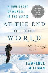 <i>At the End of the World: A True Story of Murder in the Arctic</i>. By Lawrence Millman. Thomas Dunne Books, 2017. 208p. HB, $24.99.