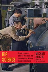 Big Science: Ernest Lawrence  and the Invention that Launched the  Military-Industrial Complex. By Michael Hiltzik. Simon & Schuster, 2015. 518p. HB, $30.
