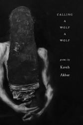 <i>Calling a Wolf a Wolf</i>. By Kaveh Akbar. Alice James, 2017. 100p. PB, $16.95.