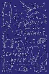 Only the Animals: Stories.  By Ceridwen Dovey. Farrar, Straus & Giroux, 2015. 256p. HB, $25.