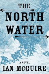 <i>The North Water</i>. By Ian McGuire. Picador, 2017. 272p. PB, 6.